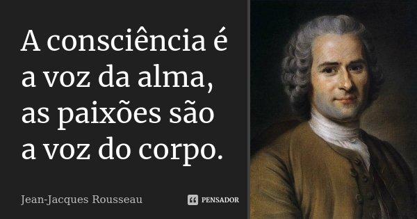 A consciência é a voz da alma, as paixões são a voz do corpo.... Frase de Jean Jacques Rousseau.