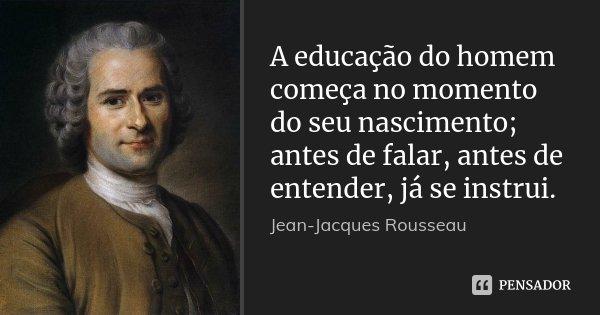 A educação do homem começa no momento do seu nascimento; antes de falar, antes de entender, já se instrui.... Frase de Jean Jacques Rousseau.
