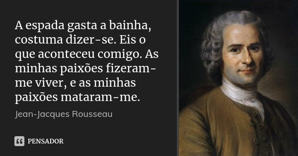 A espada gasta a bainha, costuma dizer-se. Eis o que aconteceu comigo. As minhas paixões fizeram-me viver, e as minhas paixões mataram-me.... Frase de Jean Jacques Rousseau.