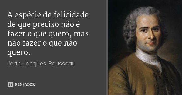 A espécie de felicidade de que preciso não é fazer o que quero, mas não fazer o que não quero.... Frase de Jean-Jacques Rousseau.