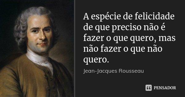 A espécie de felicidade de que preciso não é fazer o que quero, mas não fazer o que não quero.... Frase de Jean Jacques Rousseau.