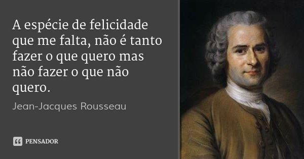A espécie de felicidade que me falta, não é tanto fazer o que quero mas não fazer o que não quero.... Frase de Jean Jacques Rousseau.