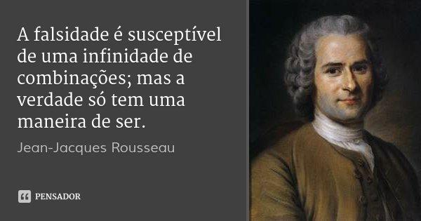 A falsidade é susceptível de uma infinidade de combinações; mas a verdade só tem uma maneira de ser.... Frase de Jean Jacques Rousseau.