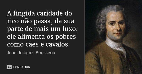 A fingida caridade do rico não passa, da sua parte de mais um luxo; ele alimenta os pobres como cães e cavalos.... Frase de Jean-Jacques Rousseau.