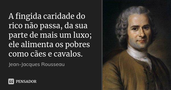 A fingida caridade do rico não passa, da sua parte de mais um luxo; ele alimenta os pobres como cães e cavalos.... Frase de Jean Jacques Rousseau.