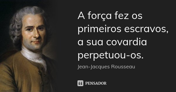 A força fez os primeiros escravos, a sua covardia perpetuou-os.... Frase de Jean Jacques Rousseau.