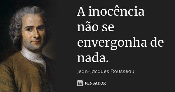 A inocência não se envergonha de nada.... Frase de Jean Jacques Rousseau.