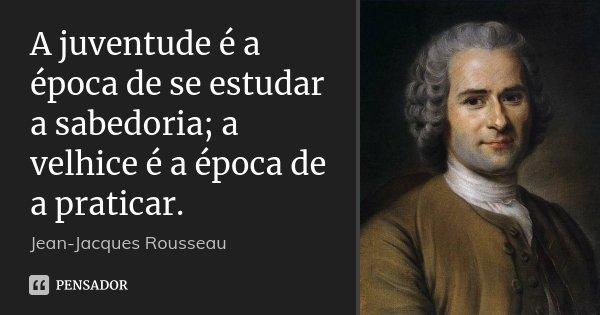 A juventude é a época de se estudar a sabedoria; a velhice é a época de a praticar.... Frase de Jean Jacques Rousseau.