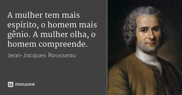 A mulher tem mais espírito, o homem mais gênio. A mulher olha, o homem compreende.... Frase de Jean-Jacques Rousseau.
