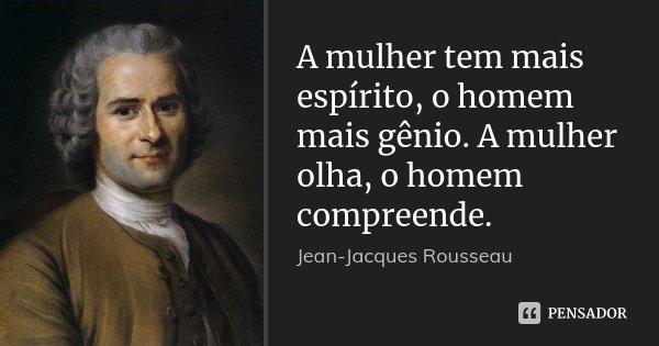 A mulher tem mais espírito, o homem mais gênio. A mulher olha, o homem compreende.... Frase de Jean Jacques Rousseau.
