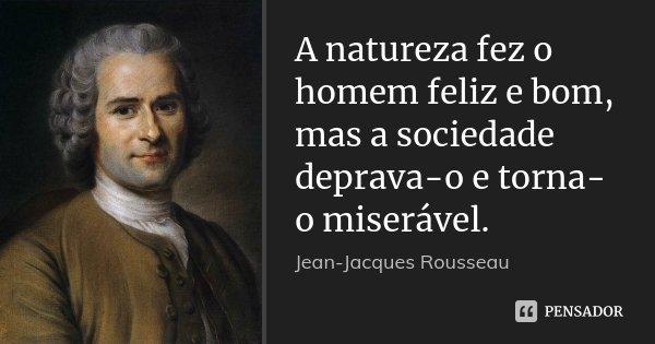 A natureza fez o homem feliz e bom, mas a sociedade deprava-o e torna-o miserável.... Frase de Jean Jacques Rousseau.