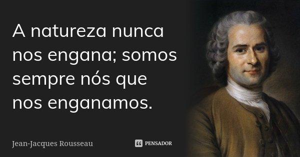 A natureza nunca nos engana; somos sempre nós que nos enganamos.... Frase de Jean Jacques Rousseau.