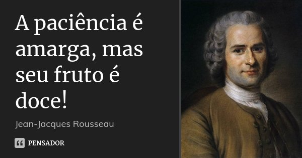 A paciência é amarga, mas seu fruto é doce!... Frase de Jean-Jacques Rousseau.