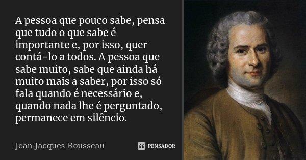 A pessoa que pouco sabe, pensa que tudo o que sabe é importante e, por isso, quer contá-lo a todos. A pessoa que sabe muito, sabe que ainda há muito mais a sabe... Frase de Jean-Jacques Rousseau.
