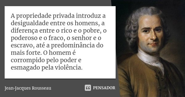 A propriedade privada introduz a desigualdade entre os homens, a diferença entre o rico e o pobre, o poderoso e o fraco, o senhor e o escravo, até a predominânc... Frase de Jean-Jacques Rousseau.