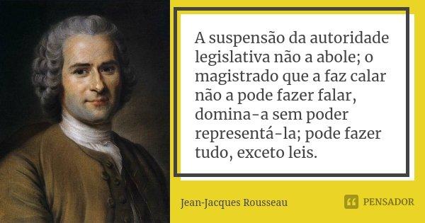 A suspensão da autoridade legislativa não a abole; o magistrado que a faz calar não a pode fazer falar, domina-a sem poder representá-la; pode fazer tudo, excet... Frase de Jean-Jacques Rousseau.