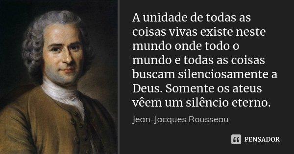 A unidade de todas as coisas vivas existe neste mundo onde todo o mundo e todas as coisas buscam silenciosamente a Deus. Somente os ateus vêem um silêncio etern... Frase de Jean-Jacques Rousseau.