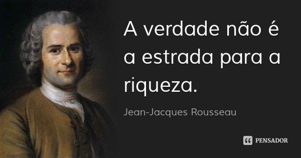 A verdade não é a estrada para a riqueza.... Frase de Jean Jacques Rousseau.