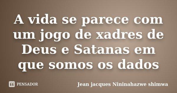 A vida se parece com um jogo de xadres de Deus e Satanas em que somos os dados... Frase de Jean jacques Nininahazwe shimwa.