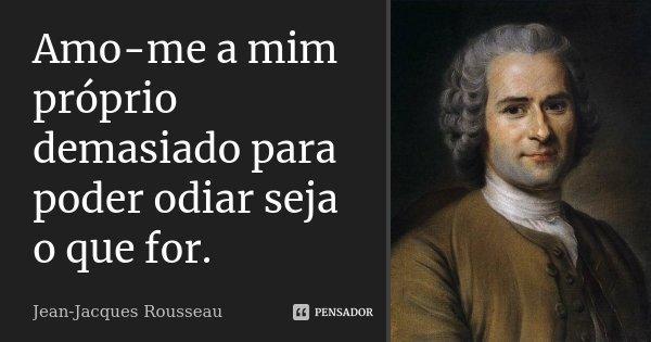 Amo-me a mim próprio demasiado para poder odiar seja o que for.... Frase de Jean Jacques Rousseau.