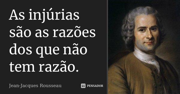 As injúrias são as razões dos que não tem razão.... Frase de Jean-Jacques Rousseau.