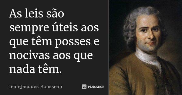 As leis são sempre úteis aos que têm posses e nocivas aos que nada têm.... Frase de Jean Jacques Rousseau.
