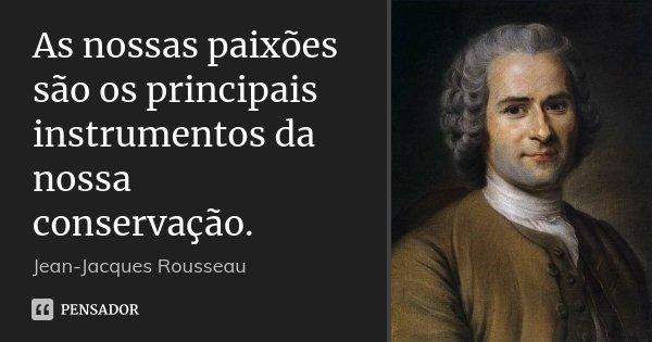 As nossas paixões são os principais instrumentos da nossa conservação.... Frase de Jean Jacques Rousseau.