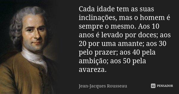 Cada idade tem as suas inclinações, mas o homem é sempre o mesmo. Aos 10 anos é levado por doces; aos 20 por uma amante; aos 30 pelo prazer; aos 40 pela ambição... Frase de Jean-Jacques Rousseau.