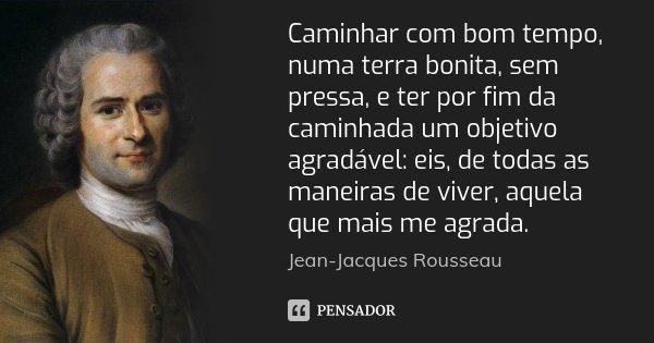 Caminhar com bom tempo, numa terra bonita, sem pressa, e ter por fim da caminhada um objetivo agradável: eis, de todas as maneiras de viver, aquela que mais me ... Frase de Jean Jacques Rousseau.
