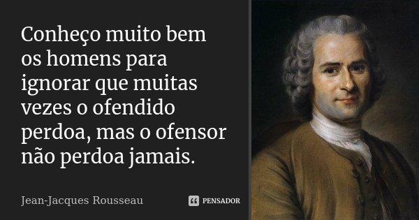 Conheço muito bem os homens para ignorar que muitas vezes o ofendido perdoa, mas o ofensor não perdoa jamais.... Frase de Jean-Jacques Rousseau.