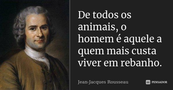 De todos os animais, o homem é aquele a quem mais custa viver em rebanho.... Frase de Jean Jacques Rousseau.