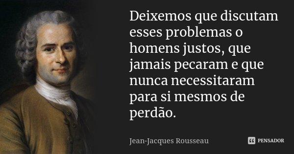 Deixemos que discutam esses problemas o homens justos, que jamais pecaram e que nunca necessitaram para si mesmos de perdão.... Frase de Jean-Jacques Rousseau.