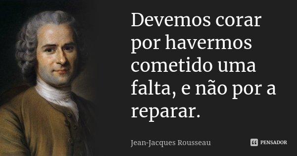 Devemos corar por havermos cometido uma falta, e não por a reparar.... Frase de Jean Jacques Rousseau.