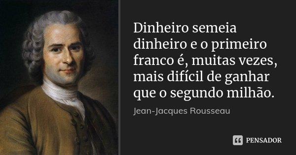 Dinheiro semeia dinheiro e o primeiro franco é, muitas vezes, mais difícil de ganhar que o segundo milhão.... Frase de Jean-Jacques Rousseau.