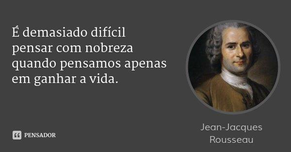 É demasiado difícil pensar com nobreza quando pensamos apenas em ganhar a vida.... Frase de Jean-Jacques Rousseau.