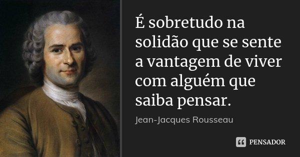 É sobretudo na solidão que se sente a vantagem de viver com alguém que saiba pensar.... Frase de Jean Jacques Rousseau.