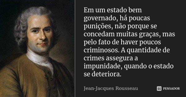 Em um estado bem governado, há poucas punições, não porque se concedam muitas graças, mas pelo fato de haver poucos criminosos. A quantidade de crimes assegura ... Frase de Jean-Jacques Rousseau.