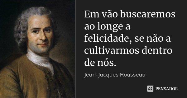 Em vão buscaremos ao longe a felicidade, se não a cultivarmos dentro de nós.... Frase de Jean-Jacques Rousseau.