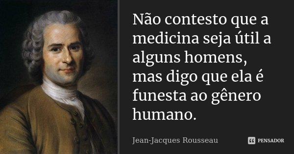 Não contesto que a medicina seja útil a alguns homens, mas digo que ela é funesta ao gênero humano.... Frase de Jean Jacques Rousseau.