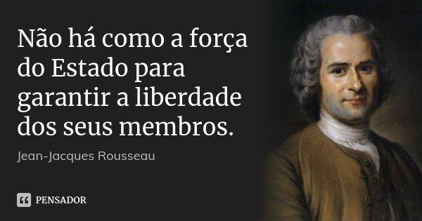 Não há como a força do Estado para garantir a liberdade dos seus membros.... Frase de Jean Jacques Rousseau.