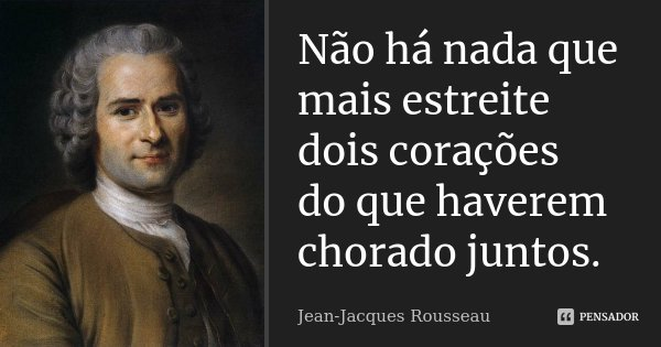 Não há nada que mais estreite dois corações do que haverem chorado juntos.... Frase de Jean-Jacques Rousseau.