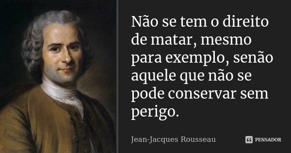 Não se tem o direito de matar, mesmo para exemplo, senão aquele que não se pode conservar sem perigo.... Frase de Jean-Jacques Rousseau.