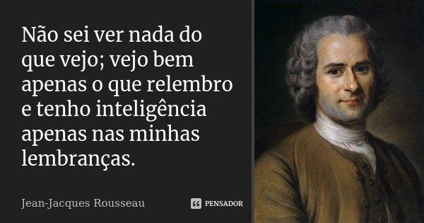 Não sei ver nada do que vejo; vejo bem apenas o que relembro e tenho inteligência apenas nas minhas lembranças.... Frase de Jean Jacques Rousseau.