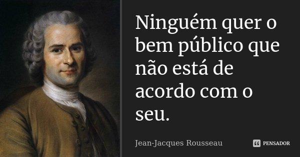 Ninguém quer o bem público que não está de acordo com o seu.... Frase de Jean Jacques Rousseau.
