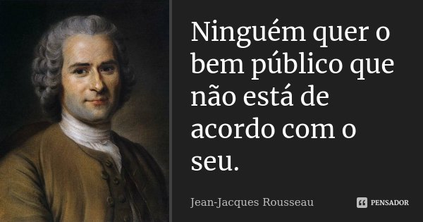 Ninguém quer o bem público que não está de acordo com o seu.... Frase de Jean-Jacques Rousseau.