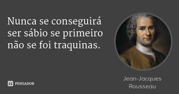 Nunca se conseguirá ser sábio se primeiro não se foi traquinas.... Frase de Jean Jacques Rousseau.