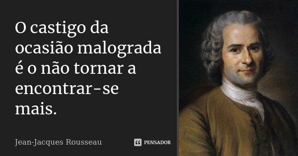 O castigo da ocasião malograda é o não tornar a encontrar-se mais.... Frase de Jean Jacques Rousseau.