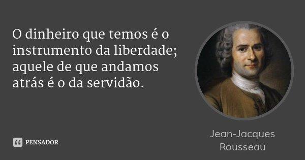O dinheiro que temos é o instrumento da liberdade; aquele de que andamos atrás é o da servidão.... Frase de Jean-Jacques Rousseau.