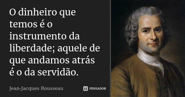 O dinheiro que temos é o instrumento da liberdade; aquele de que andamos atrás é o da servidão.... Frase de Jean Jacques Rousseau.