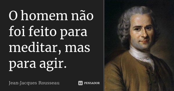 O homem não foi feito para meditar, mas para agir.... Frase de Jean Jacques Rousseau.